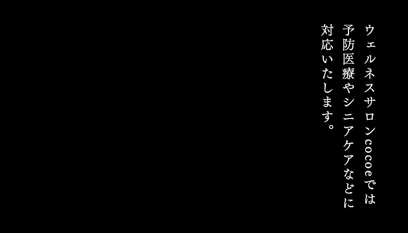 ウェルネスサロンcoccoeでは 予防医療やシニアケアなどに 対応いたします。
